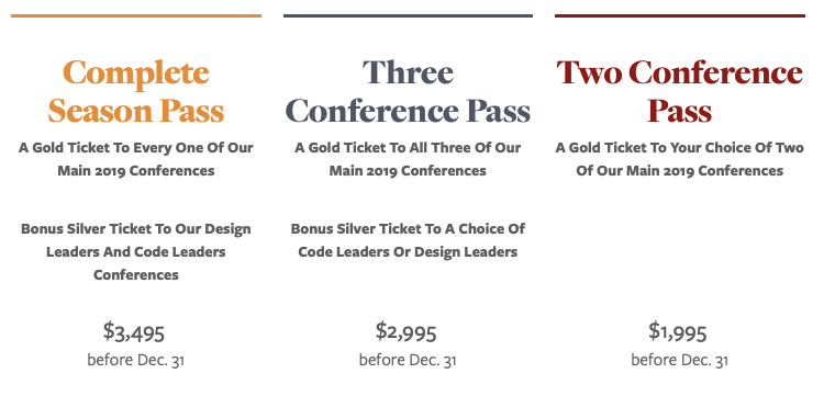 Complete Season Pass A Gold Ticket To Every One Of Our Main 2019 Conferences Bonus Silver Ticket To Our Design Leaders And Code Leaders Conferences $3,495   Three Conference Pass A Gold Ticket To All Three Of Our Main 2019 Conferences Bonus Silver Ticket To A Choice Of Code Leaders Or Design Leaders $2,995  before Dec. 31  Two Conference Pass A Gold Ticket To Your Choice Of Two Of Our Main 2019 Conferences   $1,995  before Dec. 31