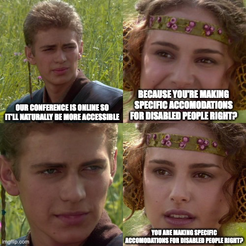 """Anakin Skywalker meme with 4 panels. In the top left panel Anakin says """"OUR CONFERENCE IS ONLINE SO IT'LL NATURALLY BE MORE ACCESSIBLE"""". To his right Padme Replies """"BECAUSE YOU'RE MAKING SPECIFIC ACCOMODATIONS FOR DISABLED PEOPLE RIGHT?"""" with a smile. On the next line there's a zoom-in on Anakin looking more serious and saying nothing. To the right Padme with a look of dawning realisation that Anakin has something more sinister in mind says """"YOU ARE MAKING SPECIFIC ACCOMODATIONS FOR DISABLED PEOPLE RIGHT?"""""""